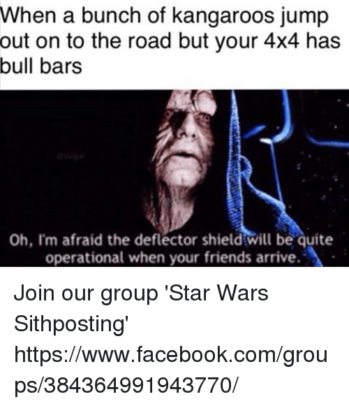 4x4: When a bunch of kangaroos jump  out on to the road but your 4x4 has  bull bars  Oh, I'm afraid the deflector shield will be quite  operational when your friends arrive. Join our group 'Star Wars Sithposting' https://www.facebook.com/groups/384364991943770/
