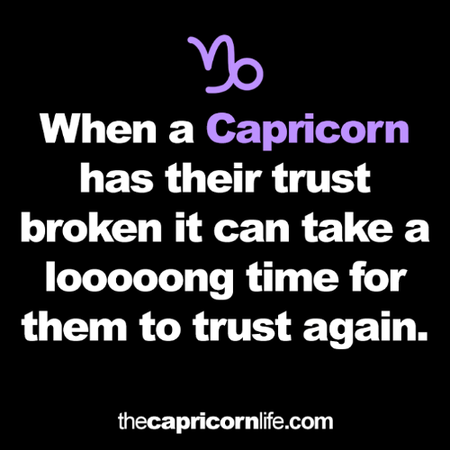 Capricorn: When a Capricorn  has their trust  broken it can take a  looooong time for  them to trust again.  thecapricornlife.com