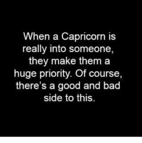 Bad, Capricorn, and Good: When a Capricorn is  really into someone,  they make them a  huge priority. Of course  there's a good and bad  side to this.