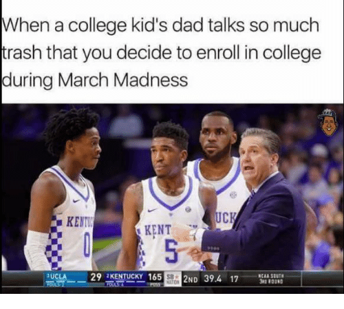 March Madness: When a college kid's dad talks so much  trash that youdecide to enroll in college  during March Madness  UCK  KENTI  KENT  29 KENTUCKY 165  3UCLA  SOUTH  2ND 39.4 17