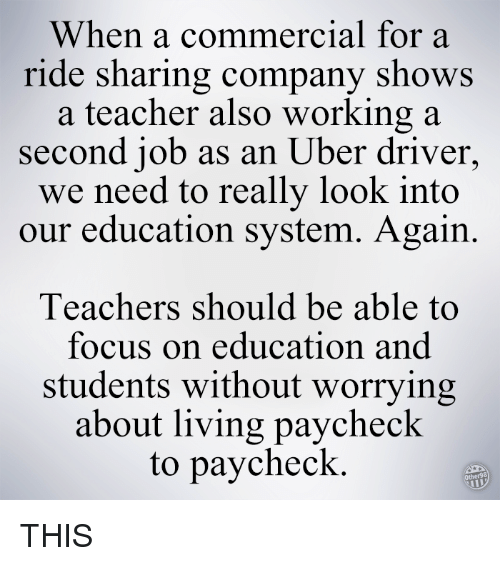 Memes, Uber, and Focus: When a commercial for a  ride sharing company shows  a teacher also working a  second job as an Uber driver  we need to really look into  our education system. Again.  Teachers should be able to  focus on education and  students without worrying  about living paycheck  to paycheck THIS