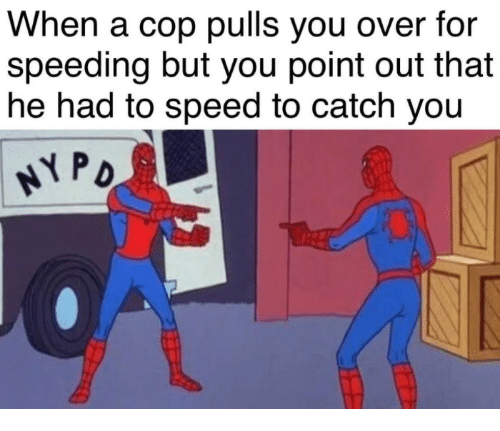 yoiu: When a cop pulls you over for  speeding but you point out that  he had to speed to catch yoiu