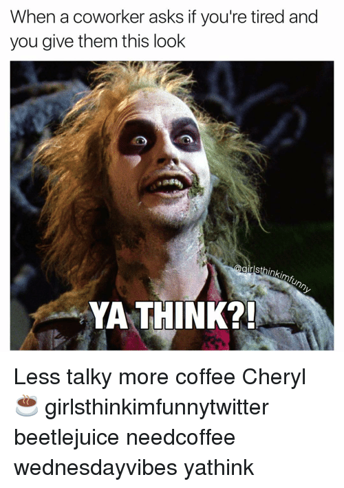 Ya Think: When a coworker asks if you're tired and  you give them this look  thinkimfunny  YA THINK?! Less talky more coffee Cheryl☕️ girlsthinkimfunnytwitter beetlejuice needcoffee wednesdayvibes yathink