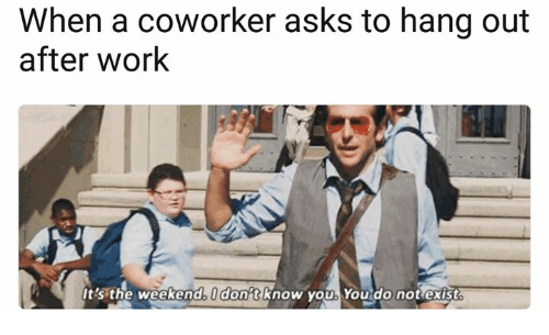 Working The Weekend: When a coworker asks to hang out  after Work  the weekend donatRnow you You do not exist