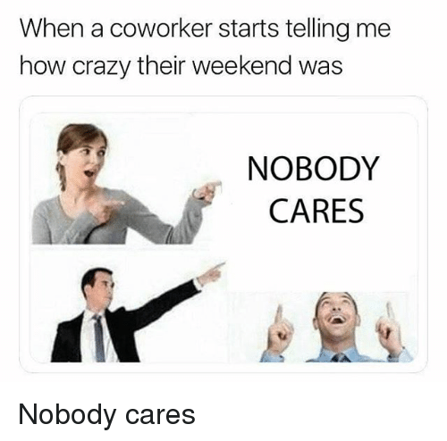 Crazy, Memes, and 🤖: When a coworker starts telling me  how crazy their weekend was  NOBODY  CARES Nobody cares