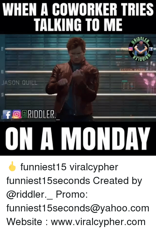 Funny, Quill, and Yahoo: WHEN A COWORKER TRIES  TALKING TO ME  JASON QUILL  RIDDLER  ON A MONDAY 🖕 funniest15 viralcypher funniest15seconds Created by @riddler._ Promo: funniest15seconds@yahoo.com Website : www.viralcypher.com