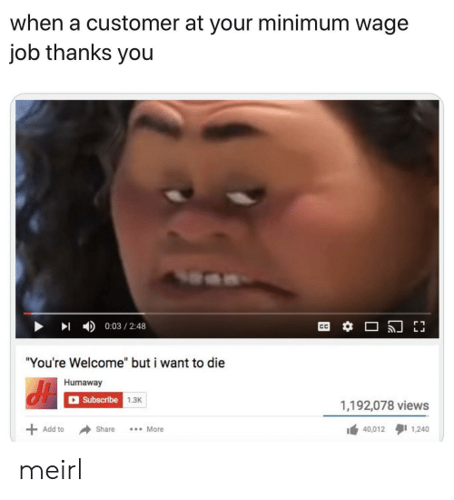 """Thanks You: when a customer at your minimum wage  job thanks you  0:03 2:48  """"You're Welcome"""" but i want to die  Humaway  Subscribe 1.3K  1,192,078 views  40,012 1,240  Add to  Share  More meirl"""