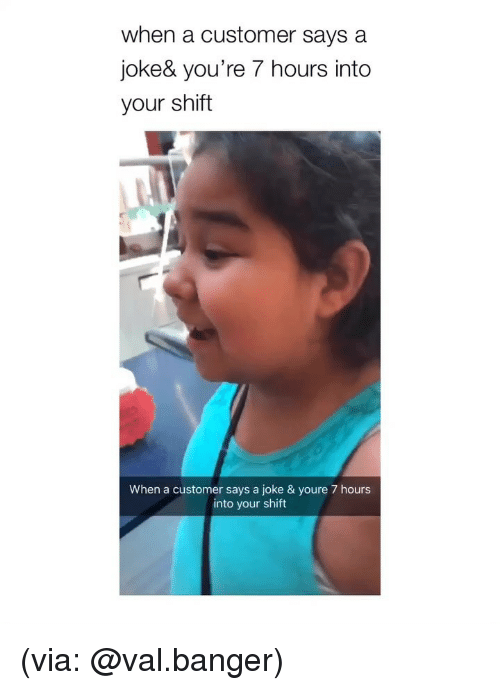 Girl Memes, Via, and Customer: when a customer says a  joke& you're 7 hours into  your shift  When a customer says a joke & youre 7 hours  into your shift (via: @val.banger)