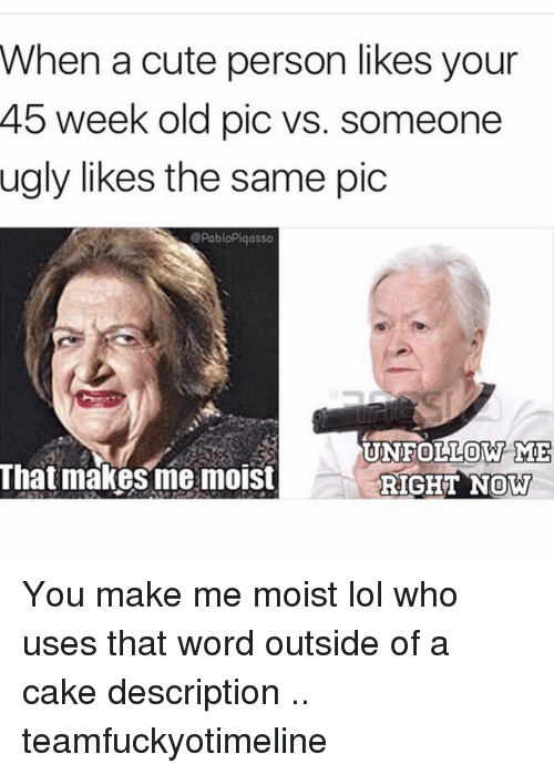 you make me moist: When a cute person likes your  45 week old pic vs. someone  ugly likes the same pic  bloPiqasso  NFOLLOW ME  That makes me moist  RIGHT NOW You make me moist lol who uses that word outside of a cake description .. teamfuckyotimeline
