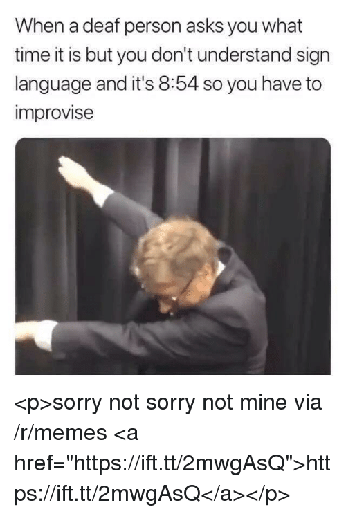 "Memes, Sorry, and Sign Language: When a deaf person asks you what  time it is but you don't understand sign  language and it's 8:54 so you have to  improvise <p>sorry not sorry not mine via /r/memes <a href=""https://ift.tt/2mwgAsQ"">https://ift.tt/2mwgAsQ</a></p>"