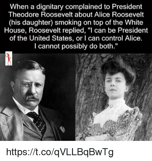 "theodore roosevelt: When a dignitary complained to President  Theodore Roosevelt about Alice Roosevelt  (his daughter) smoking on top of the White  House, Roosevelt replied, ""l can be President  of the United States, or I can control Alice.  I cannot possibly do both."" https://t.co/qVLLBqBwTg"