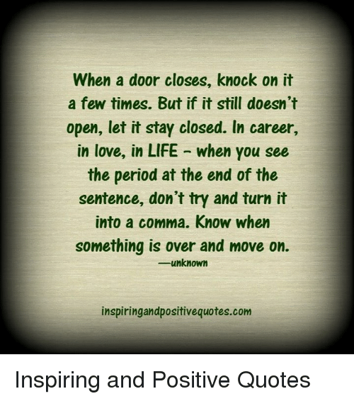period: When a door closes, knock on it  a few times. But if it still doesn't  open, let it stay closed. In career,  in love, in LIFE when you see  the period at the end of the  sentence, don't try and turn it  into a comma. Know when  something is over and move on.  -u know  inspiringandpositivequotes.com Inspiring and Positive Quotes