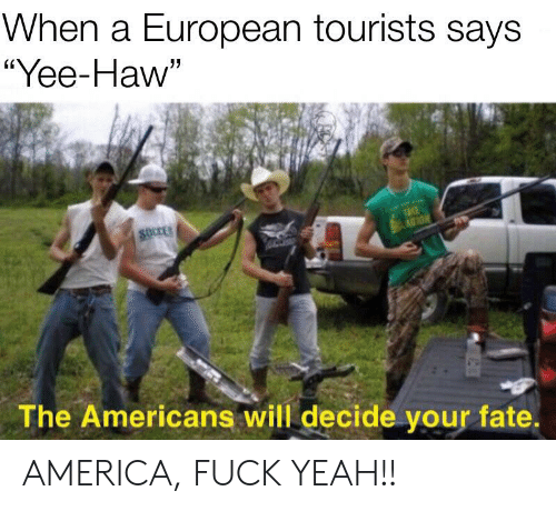 "America Fuck Yeah: When a European tourists says  ""Yee-Haw""  TAKE  AGTON  SOCCES  The Americans will decide your fate. AMERICA, FUCK YEAH!!"