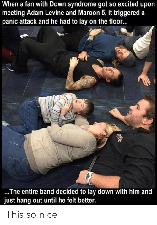 so nice: When a fan with Down syndrome got so excited upo  meeting Adam Levine and Maroon 5, it triggered a  panic attack and he had to lay on the floor...  .The entire band decided to lay down with him and  just hang out until he felt better. This so nice