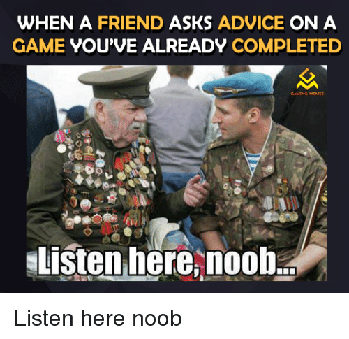 Video Games, Noob, and Noobs: WHEN A FRIEND ASKS ADVICE ON A  GAME YOU'VE ALREADY COMPLETED  Listen here nooba Listen here noob