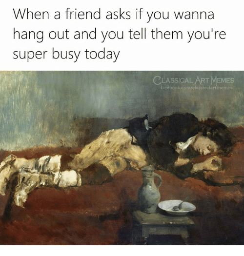 Today, Classical Art, and Classical: When a friend asks if you wanna  hang out and you tell them you're  super busy today  CLASSICAL ART MEMESs  icalartmeme  fa
