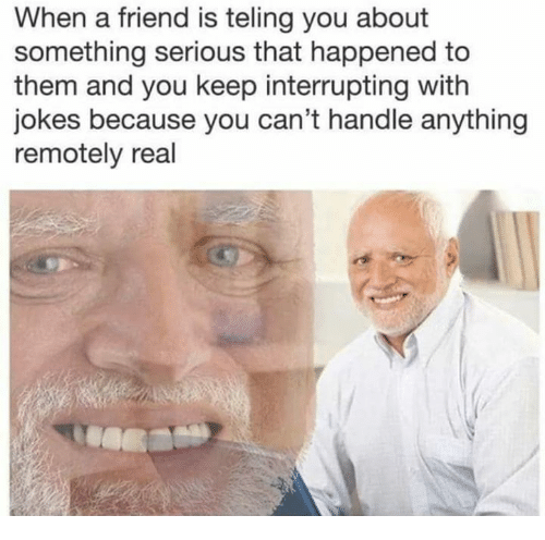 Jokes, Friend, and Them: When a friend is teling you about  something serious that happened to  them and you keep interrupting with  jokes because you can't handle anything  remotely real