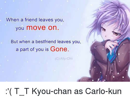 Friend Leaving: When a friend leaves you,  you move on  But when a bestfriend leaves you,  a part of you is Gone.  (C) Ally-Chii :'(  T_T   Kyou-chan as Carlo-kun