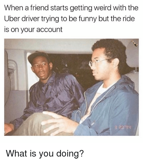 Funny, Memes, and Uber: When a friend starts getting weird with the  Uber driver trying to be funny but the ride  is on your account What is you doing?