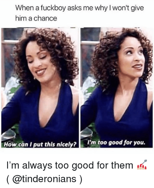 Fuckboy, Good for You, and Good: When a fuckboy asks me why l won't give  him a chance  How can I put this nicely?  I'm too good for you. I'm always too good for them 💅🏼 ( @tinderonians )
