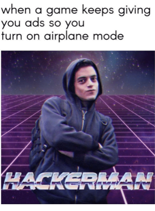 airplane mode: when a game keeps giving  you ads so you  furn on airplane mode  HACKERAN