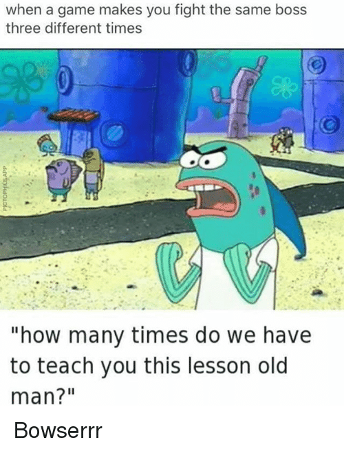 """How Many Times, Memes, and Old Man: when a game makes you fight the same boss  three different times  """"how many times do we have  to teach you this lesson old  man?"""" Bowserrr"""