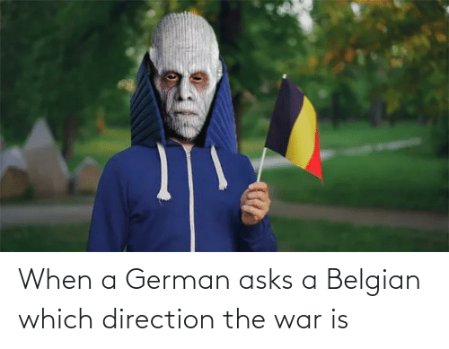 War Is: When a German asks a Belgian which direction the war is