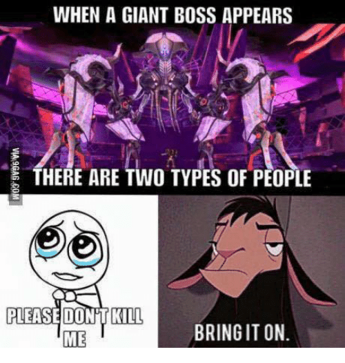 its on me: WHEN A GIANT BOSS APPEARS  THERE ARE TWO TYPES OF PEOPLE  PLEASE DONT KILL  BRING IT ON.  ME