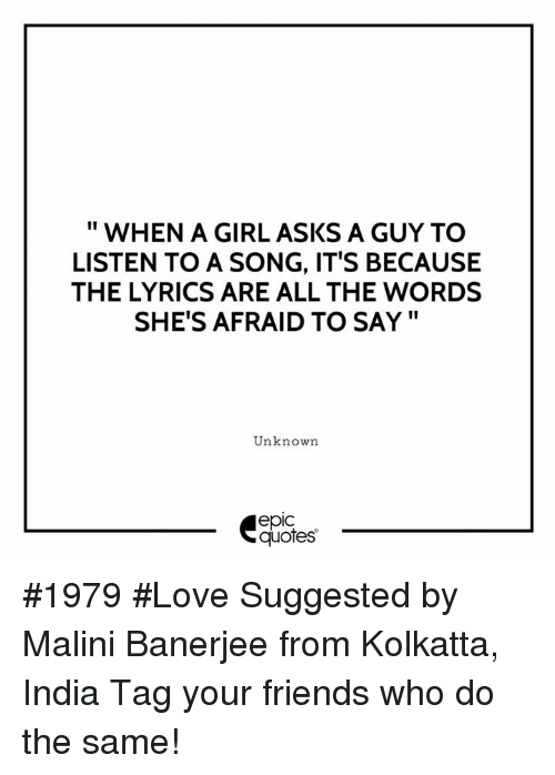 "Epicness: "" WHEN A GIRL ASKS A GUY TO  LISTEN TO A SONG, IT'S BECAUSE  THE LYRICS ARE ALL THE WORDS  SHE'S AFRAID TO SAY""  Unknown  epic  quotes #1979 #Love Suggested by Malini Banerjee from Kolkatta, India  Tag your friends who do the same!"