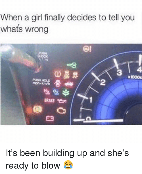 Memes, Girl, and Been: When a girl finally decides to tell you  whats wrong  อเ  3 I 4  x1000n  PUSH HOLD  mph.  2  BRAKE It's been building up and she's ready to blow 😂