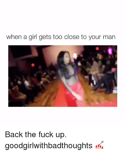 Memes, Fuck, and Girl: when a girl gets too close to your man Back the fuck up. goodgirlwithbadthoughts 💅🏼