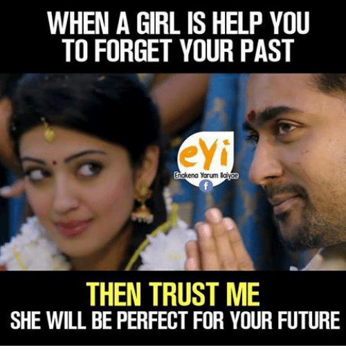 you: WHEN A GIRL IS HELP YOU  TO FORGET YOUR PAST  eyi  nakena Yarum layac  THEN TRUST ME  SHE WILL BE PERFECT FOR YOUR FUTURE