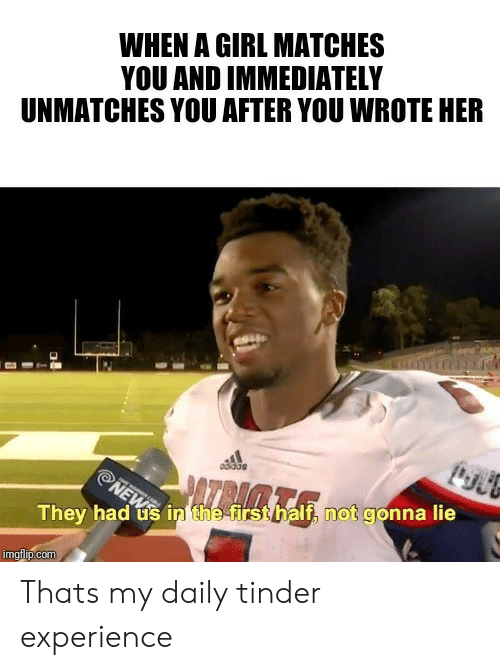 Matches: WHEN A GIRL MATCHES  YOU AND IMMEDIATELY  UNMATCHES YOU AFTER YOU WROTE HER  odidas  NEWS  They had us in the-first half, not gonna lie  imgflip.com Thats my daily tinder experience