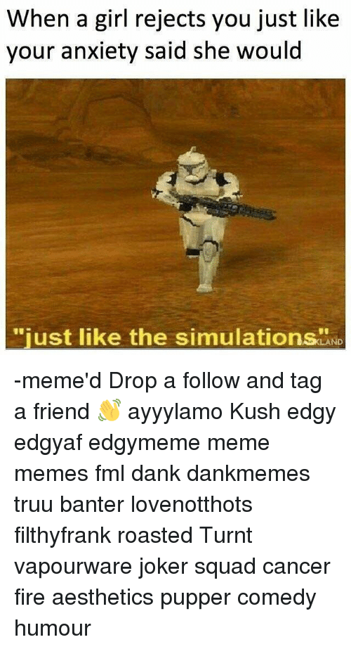 """Dank, Fire, and Fml: When a girl rejects you just like  your anxiety said she would  """"just like the simulations LAND -meme'd Drop a follow and tag a friend 👋 ayyylamo Kush edgy edgyaf edgymeme meme memes fml dank dankmemes truu banter lovenotthots filthyfrank roasted Turnt vapourware joker squad cancer fire aesthetics pupper comedy humour"""