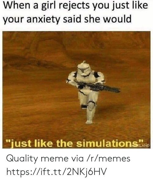 """Quality Meme: When a girl rejects you just like  your anxiety said she would  """"just like the simulations  ND Quality meme via /r/memes https://ift.tt/2NKj6HV"""