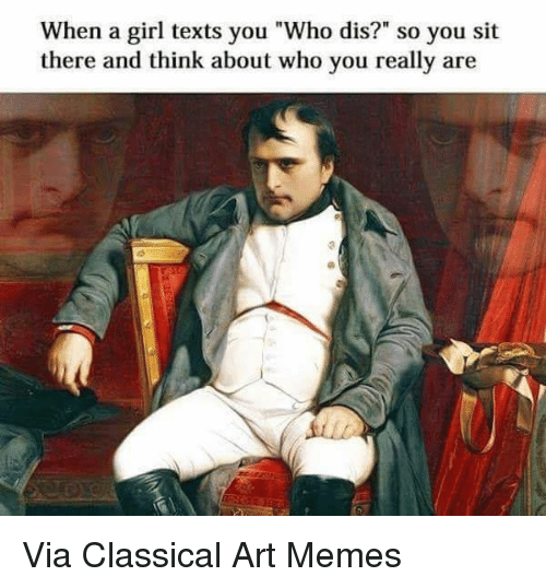 "Dank, Who Dis, and Classical: When a girl texts you ""Who dis?"" so you sit  there and think about who you really are Via Classical Art Memes"