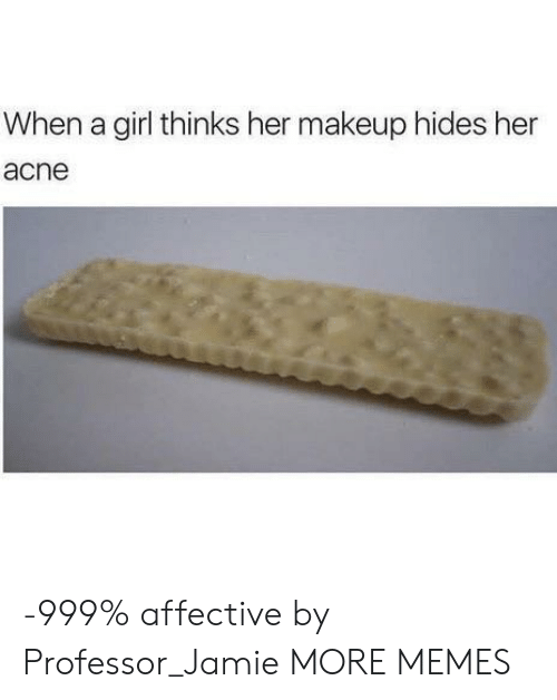 acne: When a girl thinks her makeup hides her  acne -999% affective by Professor_Jamie MORE MEMES