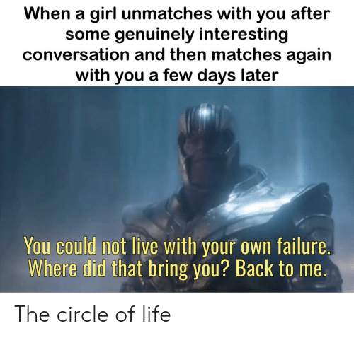 The Circle: When a girl unmatches with you after  some genuinely interesting  conversation and then matches again  with you a few days later  You could not live with your own failure.  Where did that bring you? Back to me. The circle of life