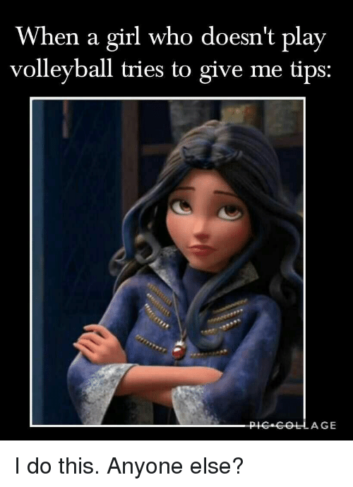 Volleyball: When a girl who doesn't play  volleyball tries to give me tips: I do this. Anyone else?
