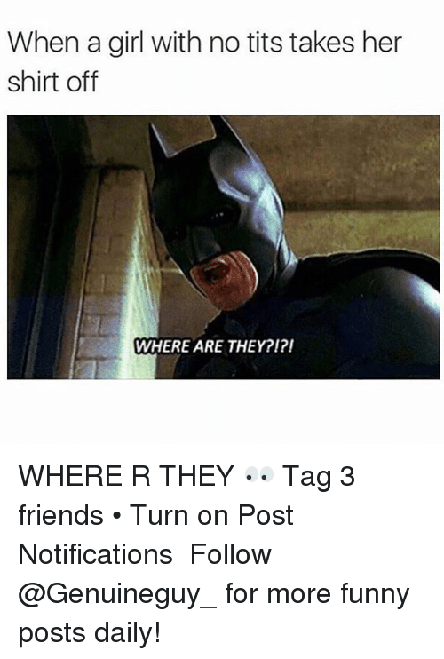 Memes, Tits, and 🤖: When a girl with no tits takes her  shirt off  WHERE ARE THEY?I?I WHERE R THEY 👀 Tag 3 friends • Turn on Post Notifications ➫➫➫ Follow @Genuineguy_ for more funny posts daily!