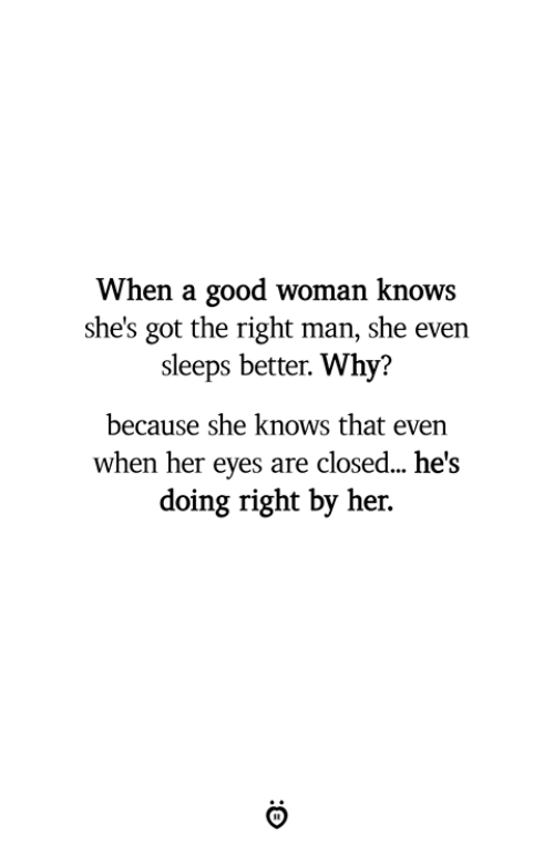 She Knows, Good, and Got: When a good woman knows  she's got the right man, she even  sleeps better. Why?  because she knows that even  when her eyes are closed... he's  doing right by her.