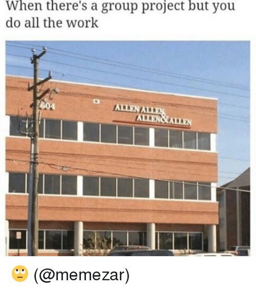 Memes, Work, and All The: When a group project but you  do all the work  but ALLEN ALLEN 🙄 (@memezar)