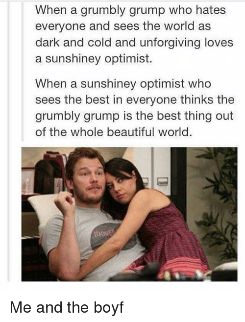 Optimisticly: When a grumbly grump who hates  everyone and sees the world as  dark and cold and unforgiving loves  a sunshiney optimist.  When a sunshiney optimist who  sees the best in everyone thinks the  grumbly grump is the best thing out  of the whole beautiful world. Me and the boyf