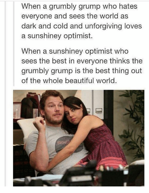 Optimisticly: When a grumbly grump who hates  everyone and sees the world as  dark and cold and unforgiving loves  a sunshiney optimist.  When a sunshiney optimist who  sees the best in everyone thinks the  grumbly grump is the best thing out  of the whole beautiful world.