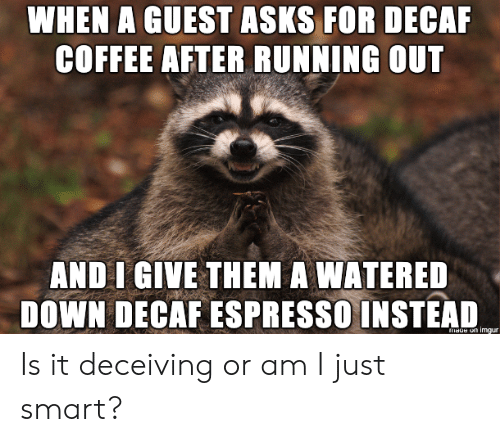 decaf coffee: WHEN A GUEST ASKS FOR DECAF  COFFEE AFTER RUNNING OUT  AND I GIVE THEM A WATERED  DOWN DECAF ESPRESSO INSTEAD Is it deceiving or am I just smart?