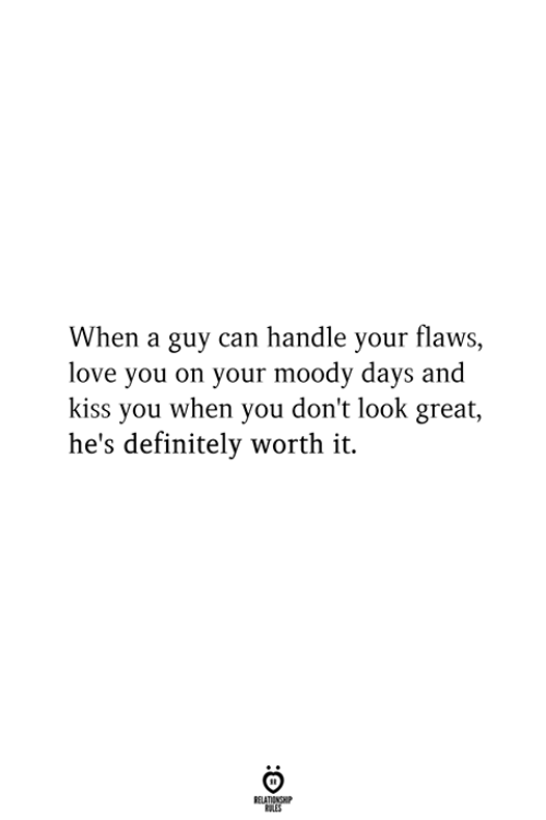 don't look: When a guy can handle your flaws,  love you on your moody days and  kiss you when you don't look great,  he's definitely worth it.