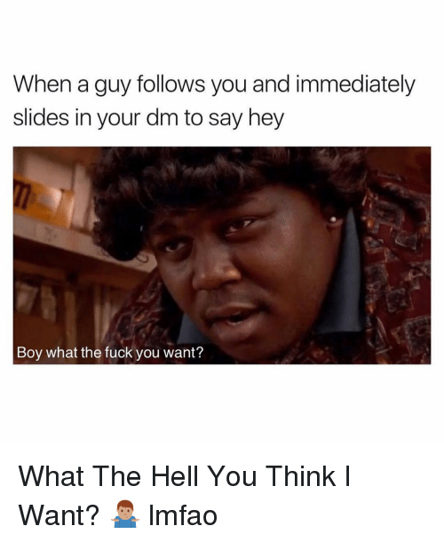 Slides In: When a guy follows you and immediately  slides in your dm to say hey  Boy what the fuck you want? What The Hell You Think I Want? 🤷🏽♂️ lmfao