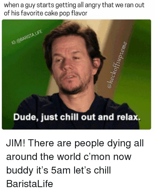 Chill, Dude, and Life: when a guy starts getting all angry that we ran out  of his favorite cake pop flavor  IG: @BARISTA LIFE  Dude, just chill out and relax. JIM! There are people dying all around the world c'mon now buddy it's 5am let's chill BaristaLife