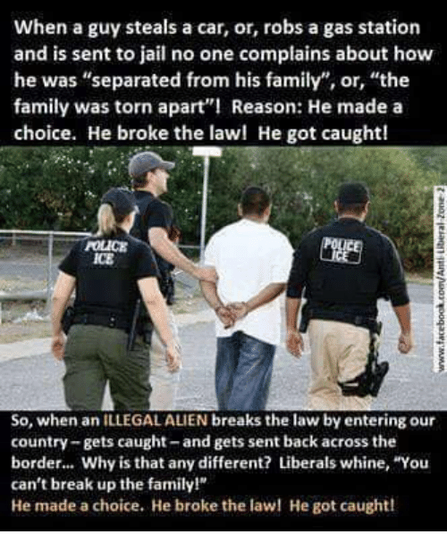 """Family, Jail, and Memes: When a guy steals a car, or, robs a gas station  and is sent to jail no one complains about how  he was """"separated from his family"""", or, """"the  family was torn apart Reason: He made a  choice. He broke the lawl He got caught!  POLICE  ICE  So, when an ILLEGAL ALIEN breaks the law by entering our  country-gets caught-and gets sent back across the  border... Why is that any different? Liberals whine, """"You  can't break up the family!  He made a choice. He broke the la He got caught!"""