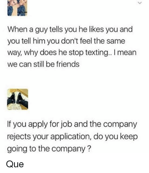 Friends, Memes, and Texting: When a guy tells you he likes you and  you tell him you don't feel the same  way, why does he stop texting.. mean  we can still be friends  If you apply for job and the company  rejects your application, do you keep  going to the company? Que